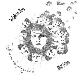 DelphineDora-HalfAsleep_yourenotmad,yourejustlonely